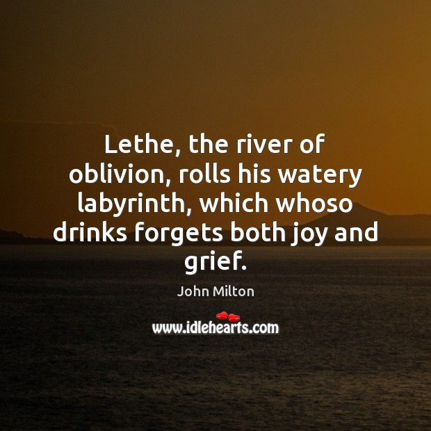 Lethe, the river of oblivion, rolls his watery labyrinth, which whoso drinks Image