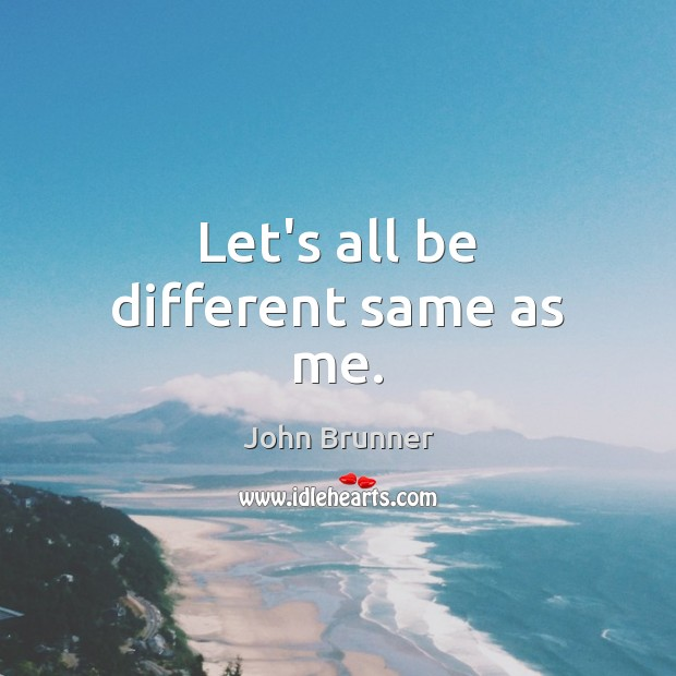 Let's all be different same as me. John Brunner Picture Quote