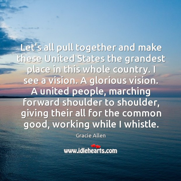 Let's all pull together and make these United States the grandest place Gracie Allen Picture Quote