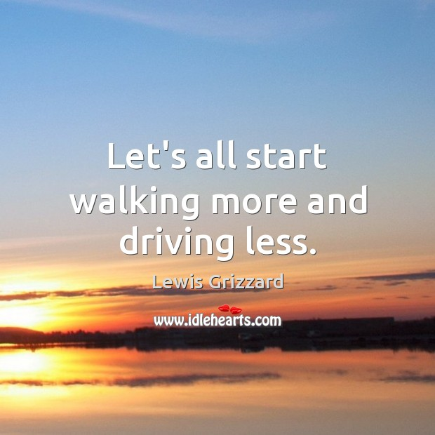 Let's all start walking more and driving less. Lewis Grizzard Picture Quote
