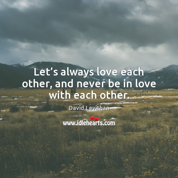 Let's always love each other, and never be in love with each other. Image