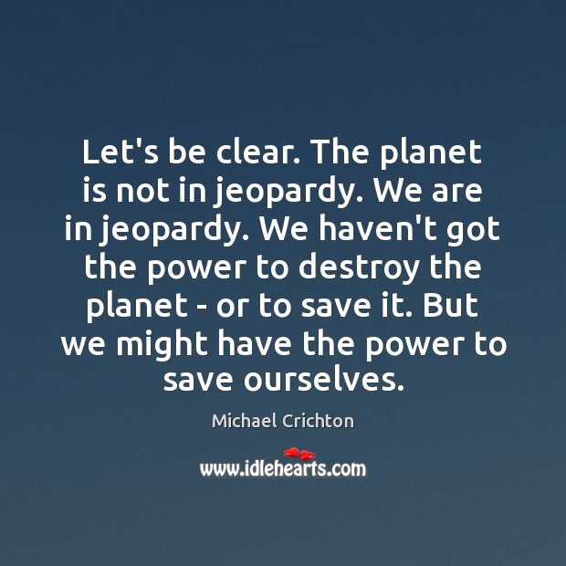 Image, Let's be clear. The planet is not in jeopardy. We are in