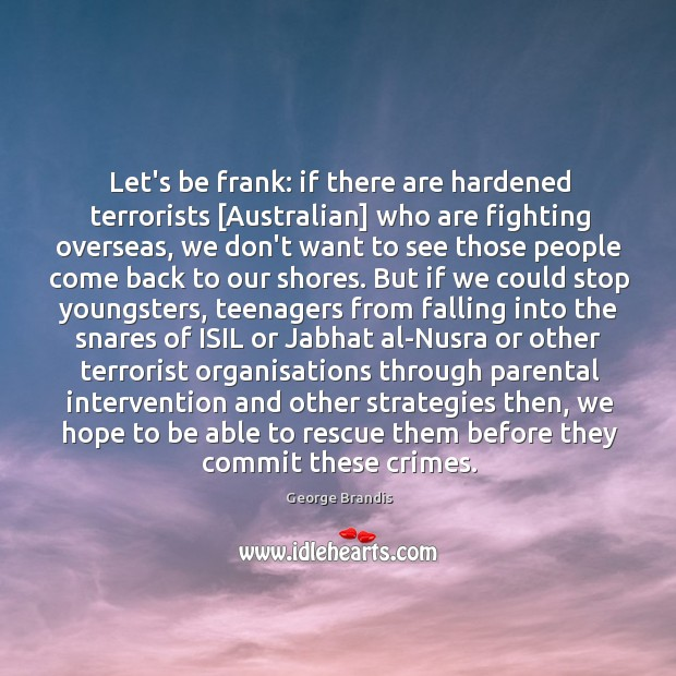 Let's be frank: if there are hardened terrorists [Australian] who are fighting George Brandis Picture Quote