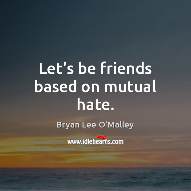 Bryan Lee O'Malley Picture Quote image saying: Let's be friends based on mutual hate.