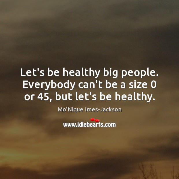 Image, Let's be healthy big people. Everybody can't be a size 0 or 45, but let's be healthy.