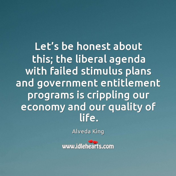 Let's be honest about this; the liberal agenda with failed stimulus plans and government Alveda King Picture Quote