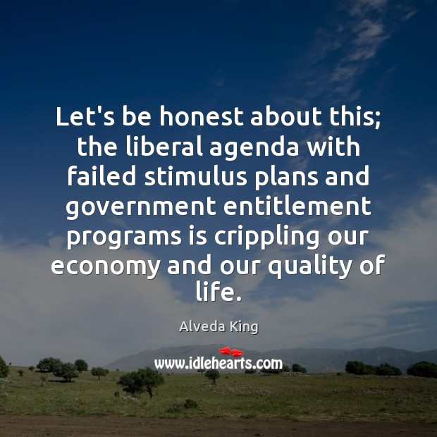 Let's be honest about this; the liberal agenda with failed stimulus plans Alveda King Picture Quote