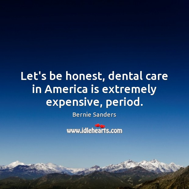 Let's be honest, dental care in America is extremely expensive, period. Bernie Sanders Picture Quote