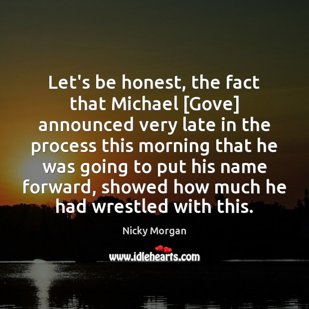 Let's be honest, the fact that Michael [Gove] announced very late in Honesty Quotes Image
