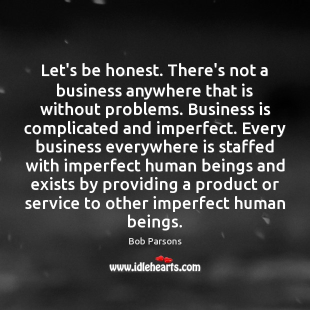 Let's be honest. There's not a business anywhere that is without problems. Image