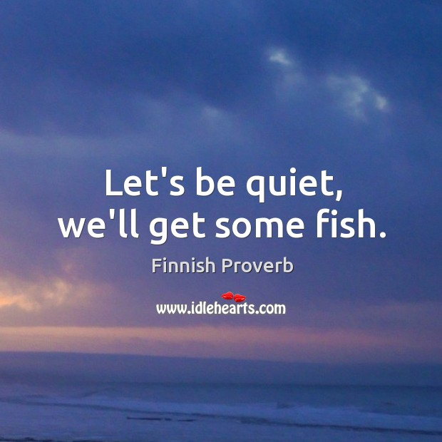 Let's be quiet, we'll get some fish. Finnish Proverbs Image