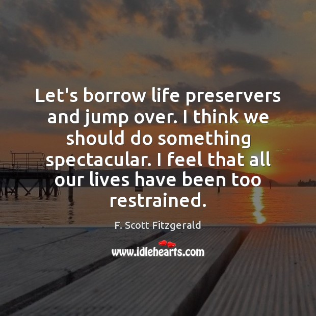 Let's borrow life preservers and jump over. I think we should do F. Scott Fitzgerald Picture Quote