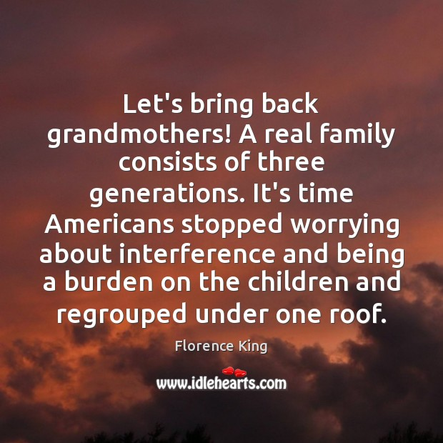 Let's bring back grandmothers! A real family consists of three generations. It's Florence King Picture Quote