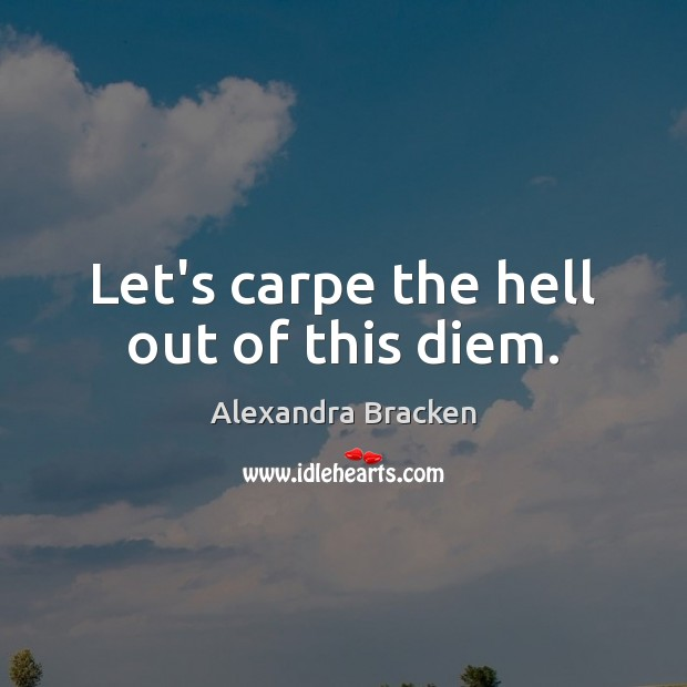 Let's carpe the hell out of this diem. Image