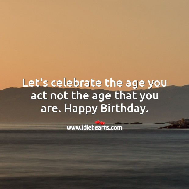 Let's celebrate the age you act not the age that you are. Image
