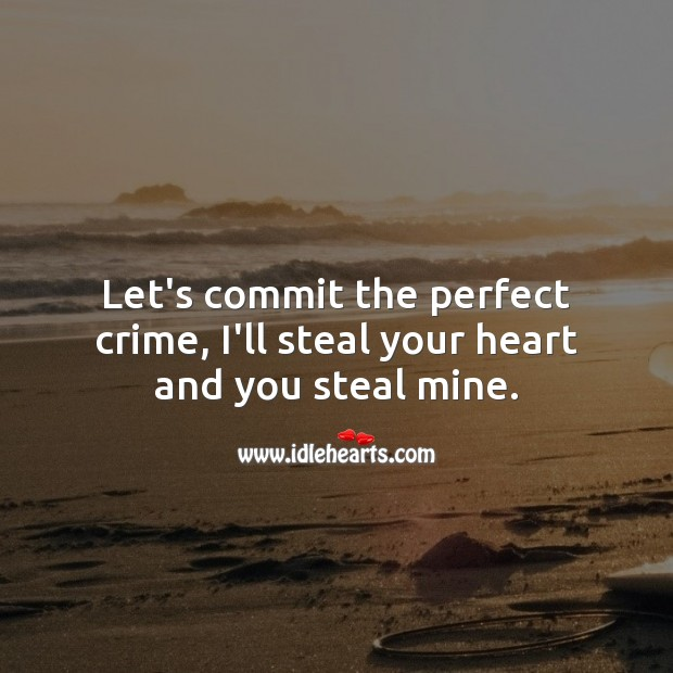 Let's commit the perfect crime, I'll steal your heart and you steal mine. Heart Quotes Image