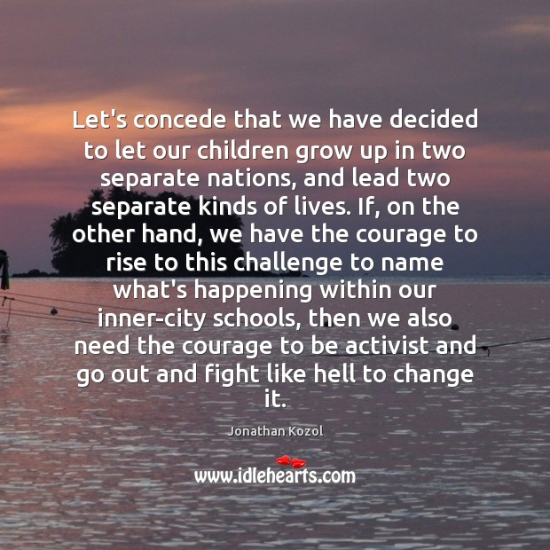 Let's concede that we have decided to let our children grow up Jonathan Kozol Picture Quote