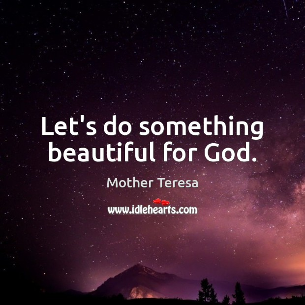Image, Let's do something beautiful for God.