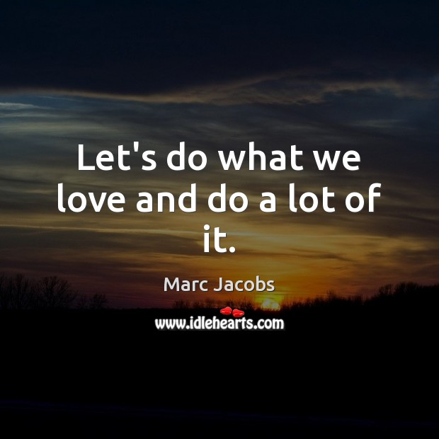 Let's do what we love and do a lot of it. Marc Jacobs Picture Quote