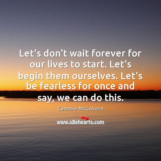 Image, Let's don't wait forever for our lives to start. Let's begin them