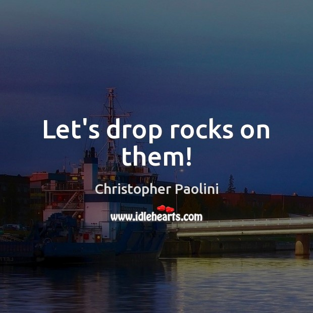 Let's drop rocks on them! Christopher Paolini Picture Quote