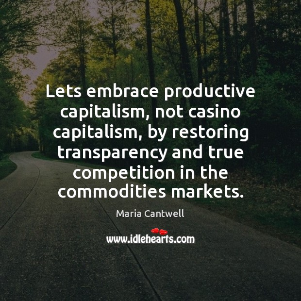 Lets embrace productive capitalism, not casino capitalism, by restoring transparency and true Maria Cantwell Picture Quote