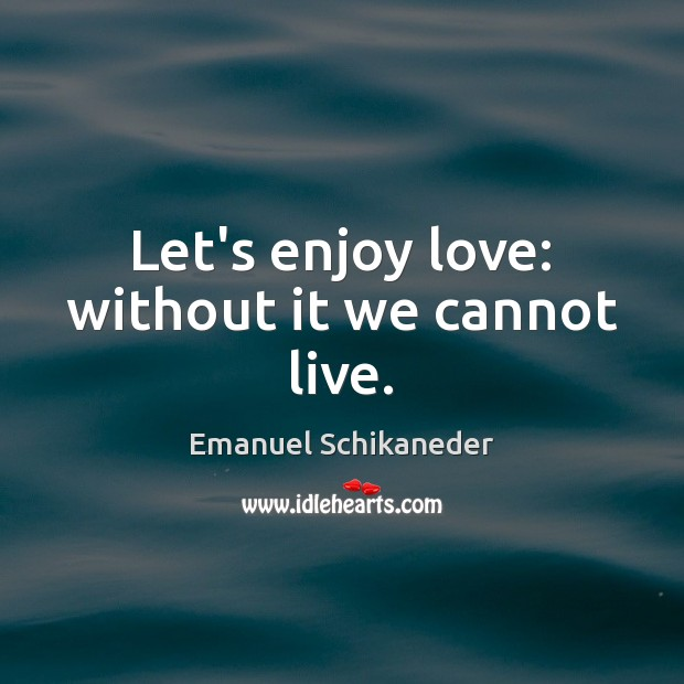 Let's enjoy love: without it we cannot live. Image