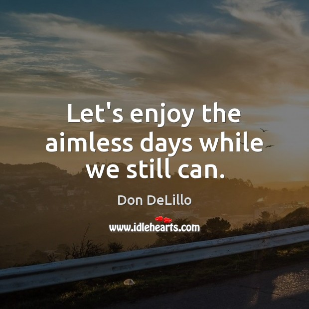 Image, Let's enjoy the aimless days while we still can.