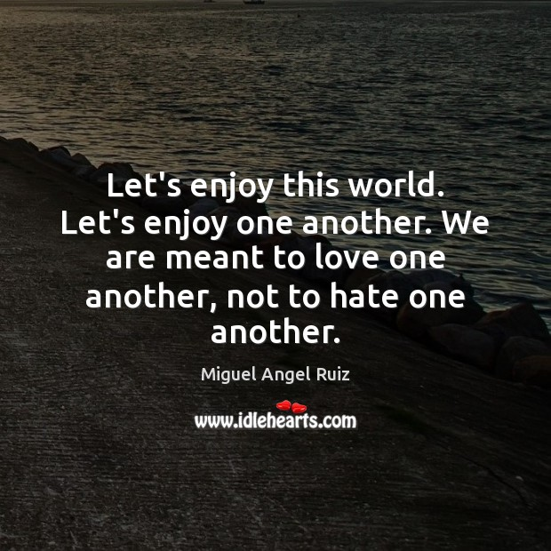 Let's enjoy this world. Let's enjoy one another. We are meant to Miguel Angel Ruiz Picture Quote