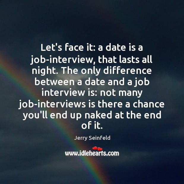 Let's face it: a date is a job-interview, that lasts all night. Jerry Seinfeld Picture Quote
