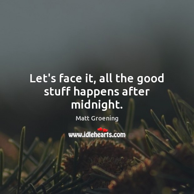 Let's face it, all the good stuff happens after midnight. Matt Groening Picture Quote