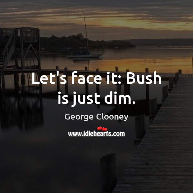 Let's face it: Bush is just dim. George Clooney Picture Quote