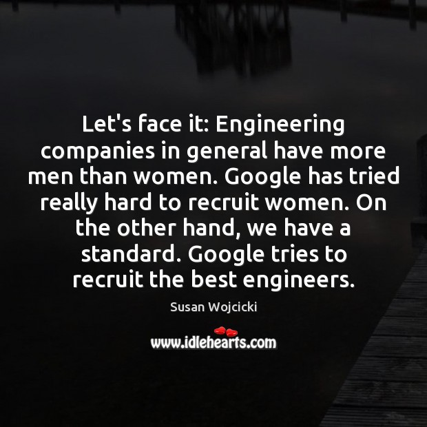 Let's face it: Engineering companies in general have more men than women. Susan Wojcicki Picture Quote