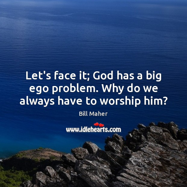 Let's face it; God has a big ego problem. Why do we always have to worship him? Bill Maher Picture Quote