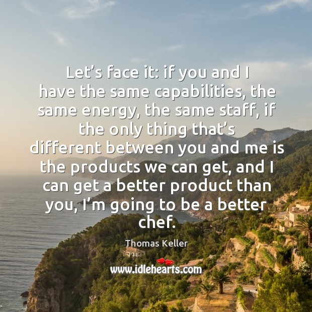 Let's face it: if you and I have the same capabilities, the same energy, the same staff Thomas Keller Picture Quote