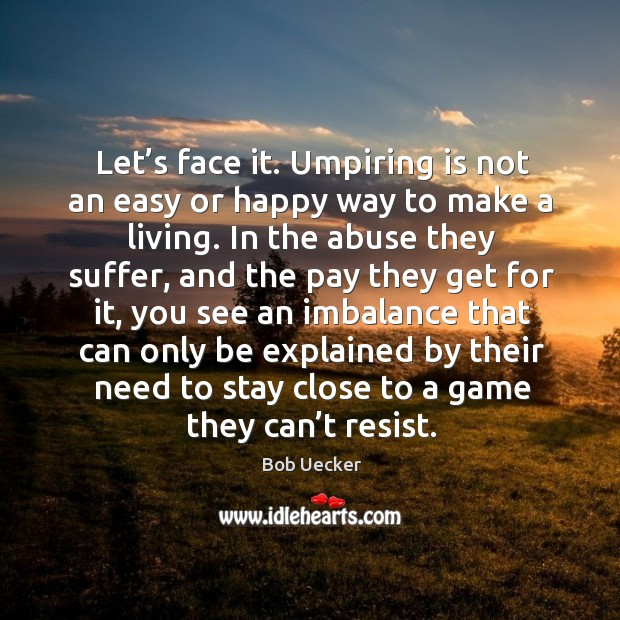 Let's face it. Umpiring is not an easy or happy way to make a living. Bob Uecker Picture Quote