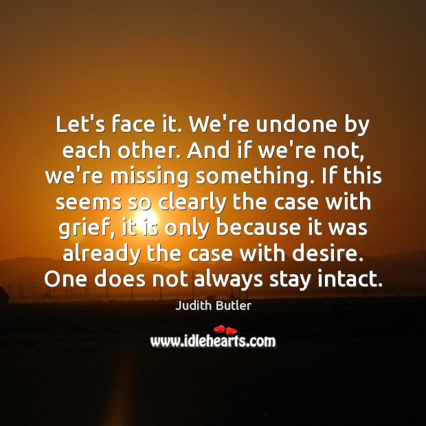 Judith Butler Picture Quote image saying: Let's face it. We're undone by each other. And if we're not,