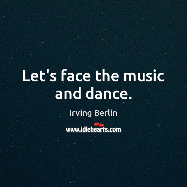 Let's face the music and dance. Irving Berlin Picture Quote