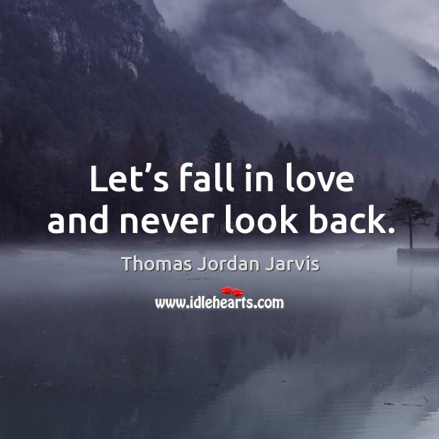 Let's fall in love and never look back. Thomas Jordan Jarvis Picture Quote