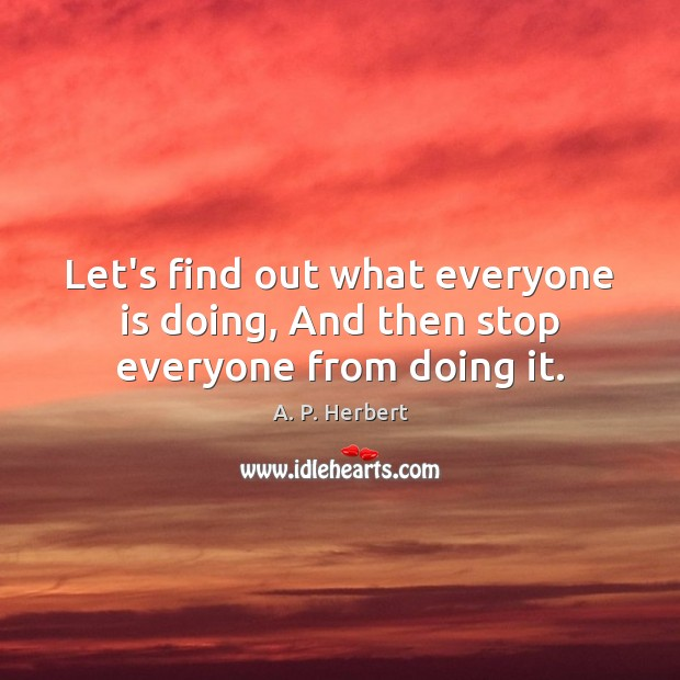 Let's find out what everyone is doing, And then stop everyone from doing it. A. P. Herbert Picture Quote