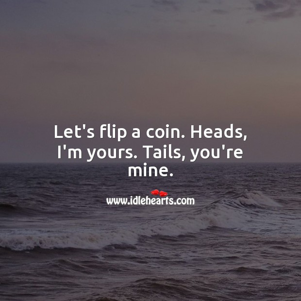 Image, Let's flip a coin. Heads, I'm yours. Tails, you're mine.