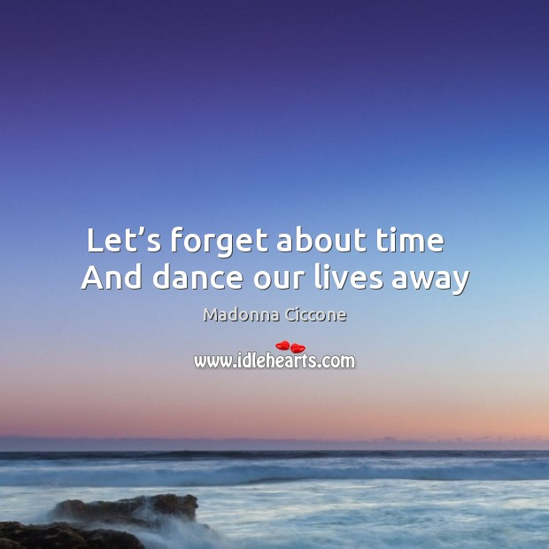 Let's forget about time   And dance our lives away Madonna Ciccone Picture Quote