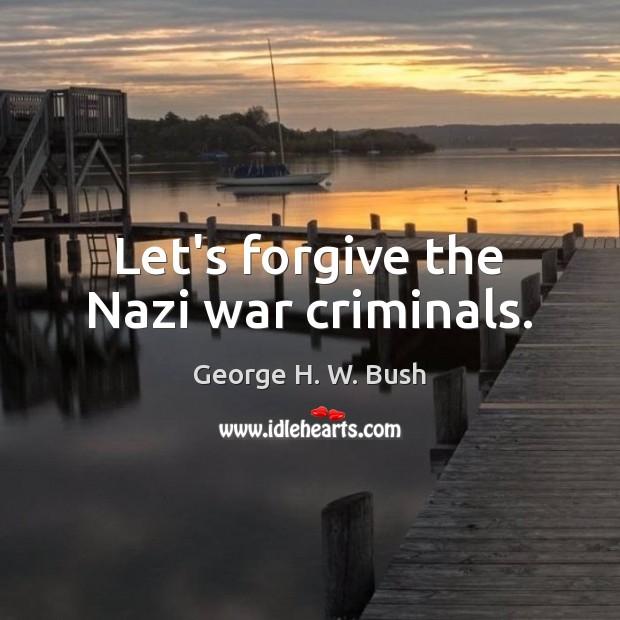 Let's forgive the Nazi war criminals. George H. W. Bush Picture Quote
