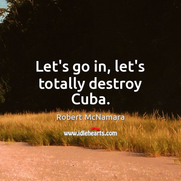 Let's go in, let's totally destroy Cuba. Robert McNamara Picture Quote