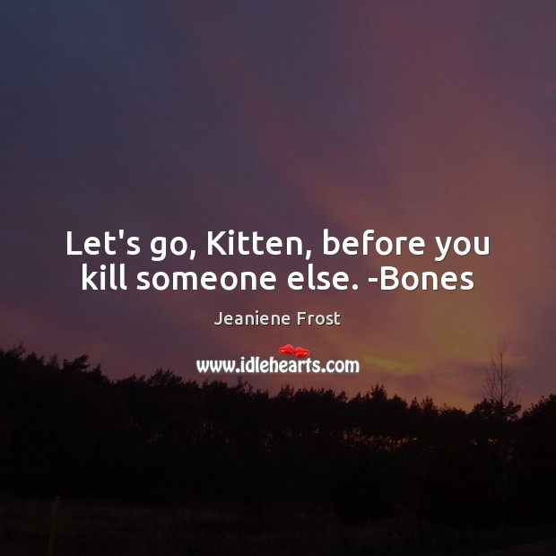 Let's go, Kitten, before you kill someone else. -Bones Jeaniene Frost Picture Quote