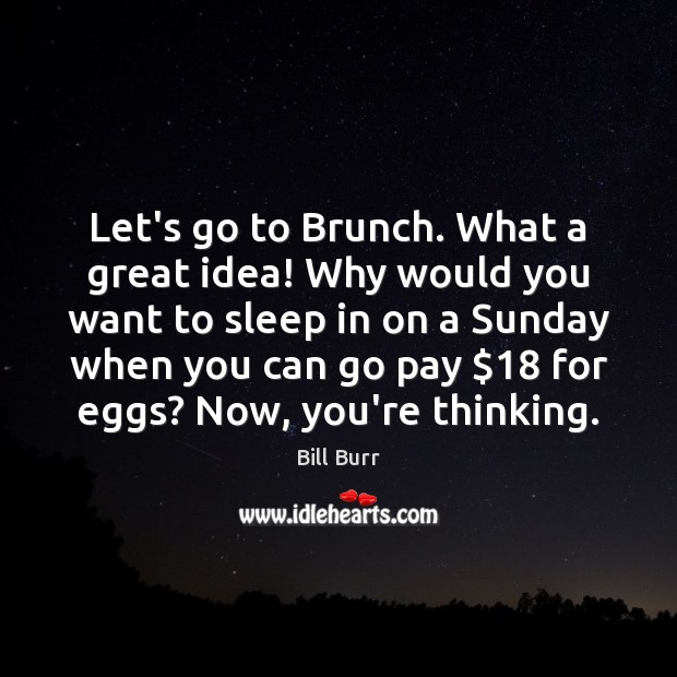 Image, Let's go to Brunch. What a great idea! Why would you want