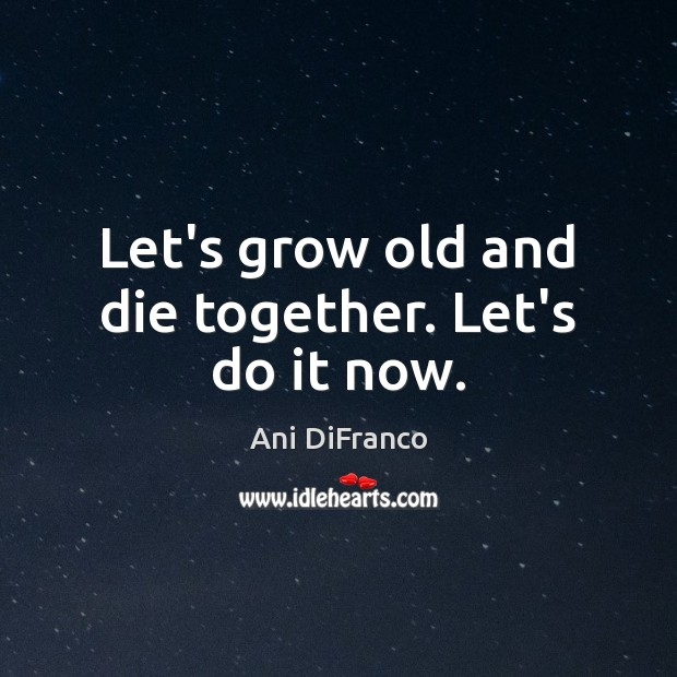 Let's grow old and die together. Let's do it now. Ani DiFranco Picture Quote