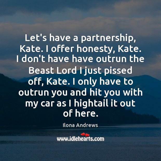 Let's have a partnership, Kate. I offer honesty, Kate. I don't have Ilona Andrews Picture Quote