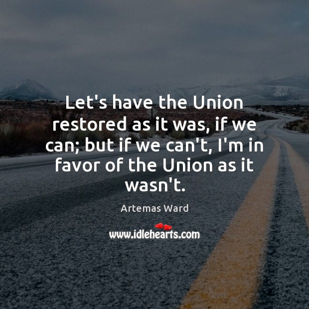 Image, Let's have the Union restored as it was, if we can; but