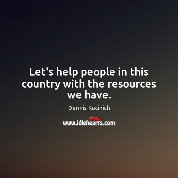 Let's help people in this country with the resources we have. Dennis Kucinich Picture Quote